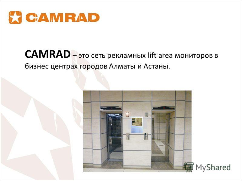 CAMRAD – это сеть рекламных lift area мониторов в бизнес центрах городов Алматы и Астаны.