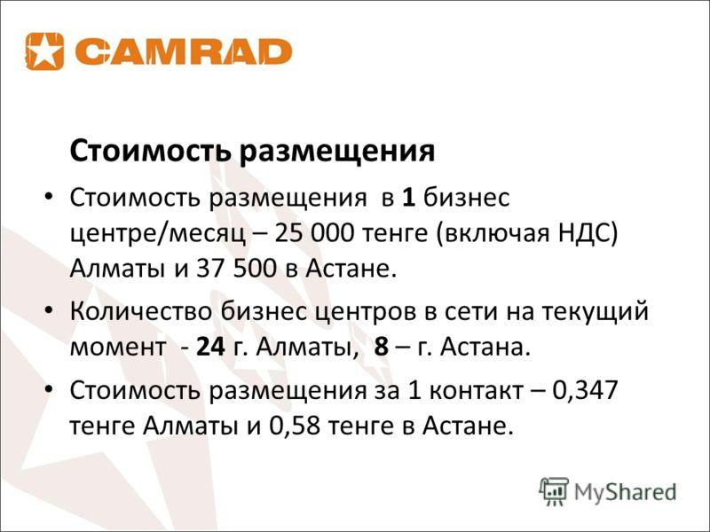 Стоимость размещения Стоимость размещения в 1 бизнес центре/месяц – 25 000 тенге (включая НДС) Алматы и 37 500 в Астане. Количество бизнес центров в сети на текущий момент - 24 г. Алматы, 8 – г. Астана. Стоимость размещения за 1 контакт – 0,347 тенге