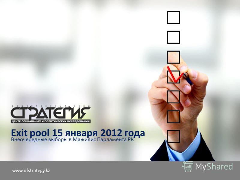 www.ofstrategy.kz Exit pool 15 января 2012 года Внеочередные выборы в Мажилис Парламента РК