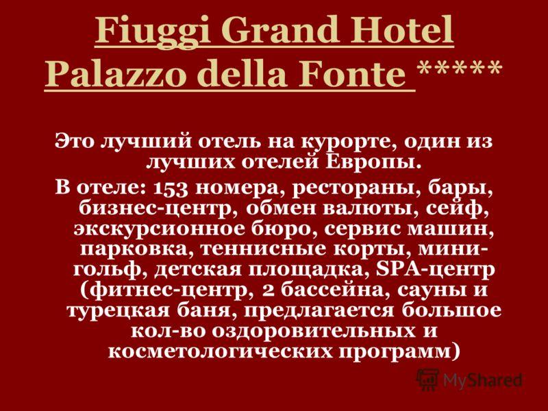 Fiuggi Grand Hotel Palazzo della Fonte ***** Это лучший отель на курорте, один из лучших отелей Европы. В отеле: 153 номера, рестораны, бары, бизнес-центр, обмен валюты, сейф, экскурсионное бюро, сервис машин, парковка, теннисные корты, мини- гольф,