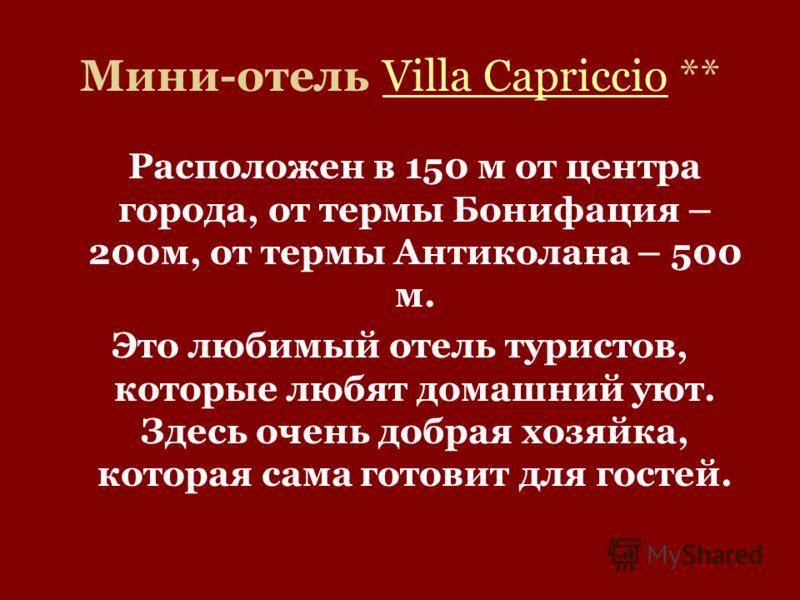 Мини-отель Villa Capriccio **Villa Capriccio Расположен в 150 м от центра города, от термы Бонифация – 200м, от термы Антиколана – 500 м. Это любимый отель туристов, которые любят домашний уют. Здесь очень добрая хозяйка, которая сама готовит для гос