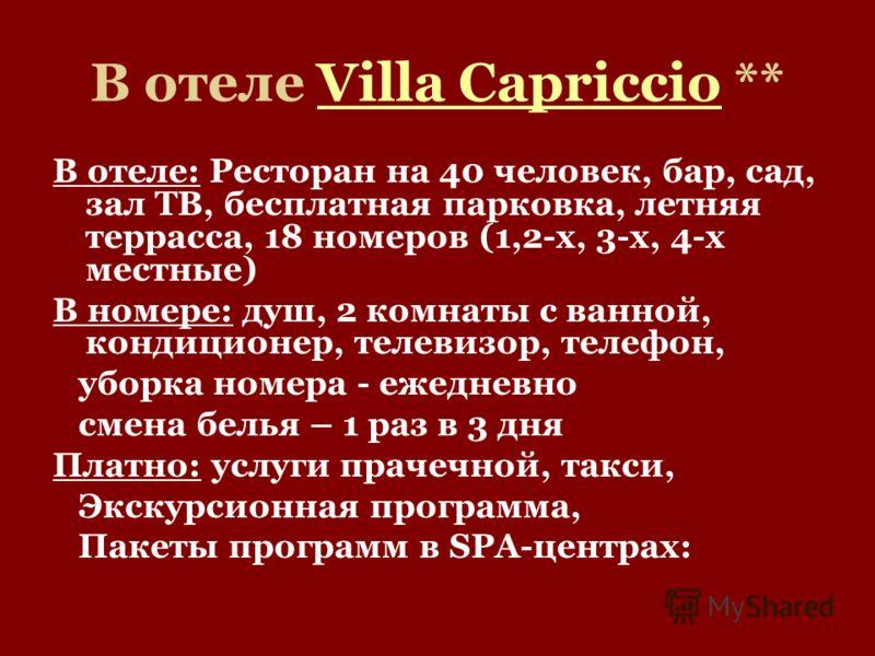 В отеле Villa Capriccio **Villa Capriccio В отеле: Ресторан на 40 человек, бар, сад, зал ТВ, бесплатная парковка, летняя террасса, 18 номеров (1,2-х, 3-х, 4-х местные) В номере: душ, 2 комнаты с ванной, кондиционер, телевизор, телефон, уборка номера