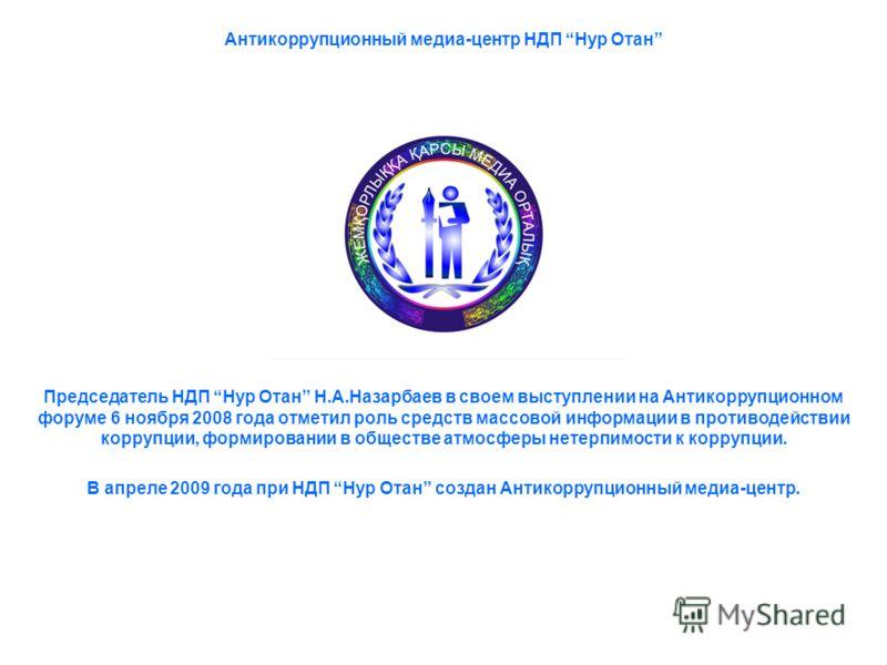 Антикоррупционный медиа-центр НДП Нур Отан Председатель НДП Нур Отан Н.А.Назарбаев в своем выступлении на Антикоррупционном форуме 6 ноября 2008 года отметил роль средств массовой информации в противодействии коррупции, формировании в обществе атмосф