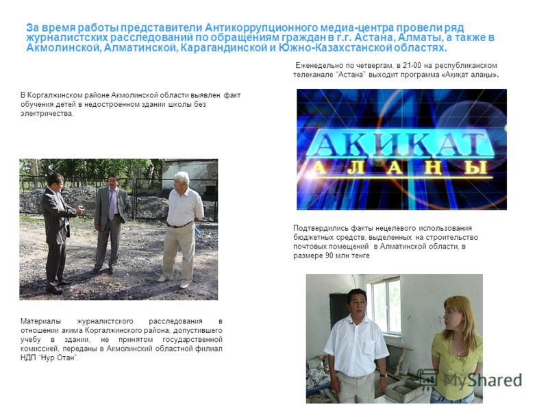 За время работы представители Антикоррупционного медиа-центра провели ряд журналистских расследований по обращениям граждан в г.г. Астана, Алматы, а также в Акмолинской, Алматинской, Карагандинской и Южно-Казахстанской областях. В Коргалжинском район