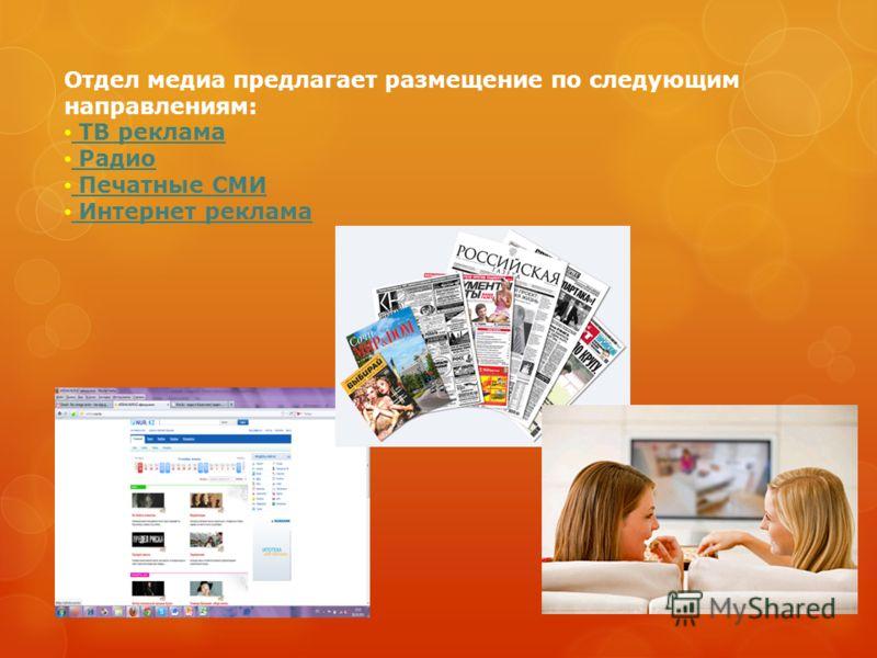 Отдел медиа предлагает размещение по следующим направлениям: ТВ реклама Радио Печатные СМИ Интернет реклама