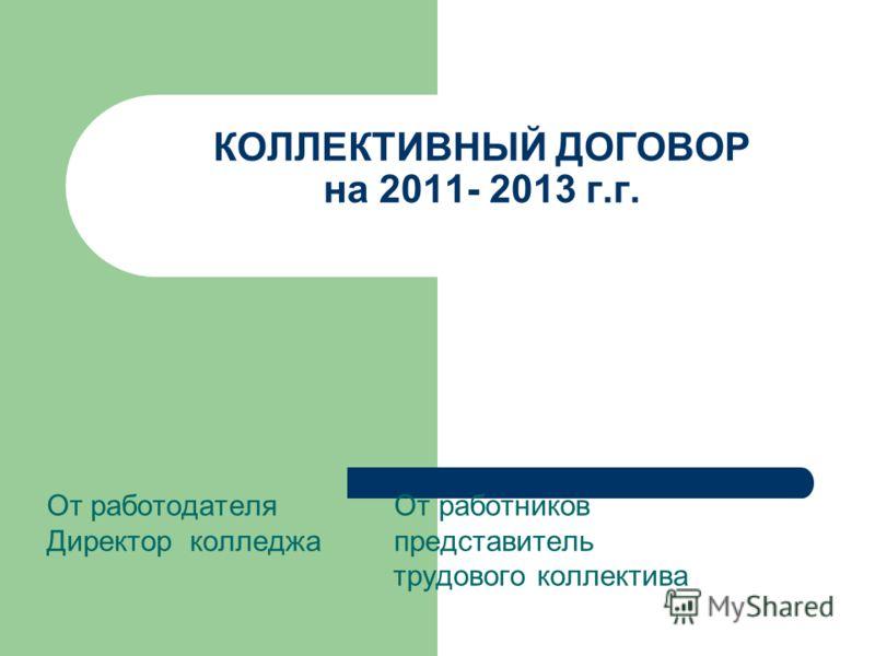 КОЛЛЕКТИВНЫЙ ДОГОВОР на 2011- 2013 г.г. От работодателя От работников Директор колледжа представитель трудового коллектива