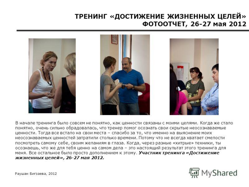 Раушан Бигзаева, 2012 ТРЕНИНГ «ДОСТИЖЕНИЕ ЖИЗНЕННЫХ ЦЕЛЕЙ» ФОТООТЧЕТ, 26-27 мая 2012 В начале тренинга было совсем не понятно, как ценности связаны с моими целями. Когда же стало понятно, очень сильно обрадовалась, что тренер помог осознать свои скры