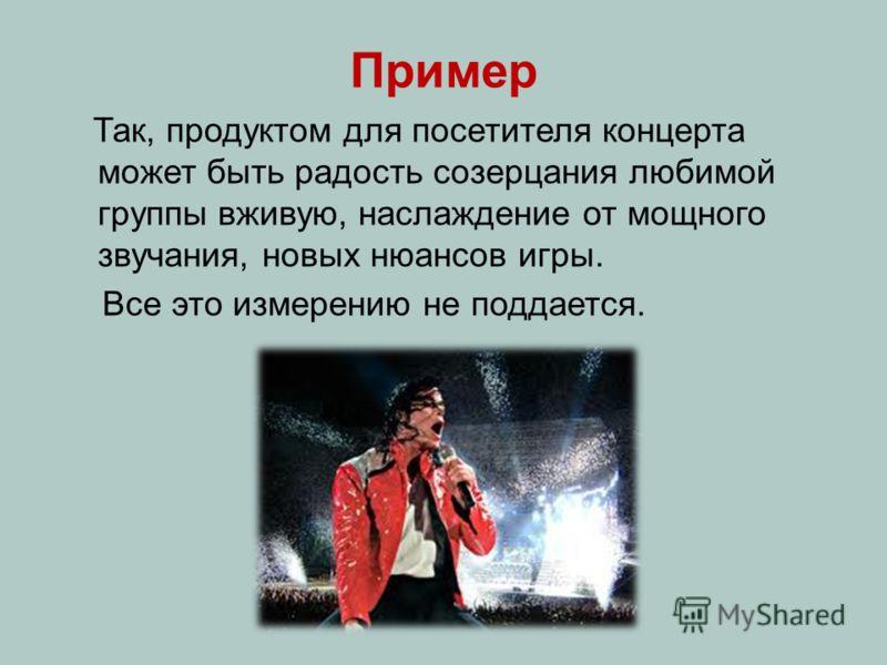 Пример Так, продуктом для посетителя концерта может быть радость созерцания любимой группы вживую, наслаждение от мощного звучания, новых нюансов игры. Все это измерению не поддается.