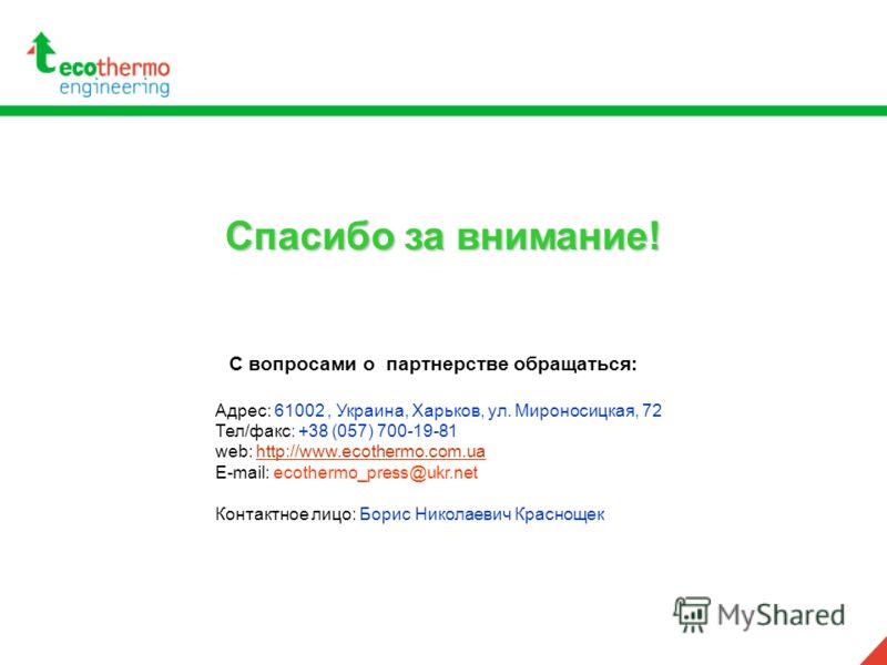 Спасибо за внимание! С вопросами о партнерстве обращаться: Адрес: 61002, Украина, Харьков, ул. Мироносицкая, 72 Тел/факс: +38 (057) 700-19-81 web: http://www.ecothermo.com.uahttp://www.ecothermo.com.ua E-mail: ecothermo_press@ukr.net Контактное лицо: