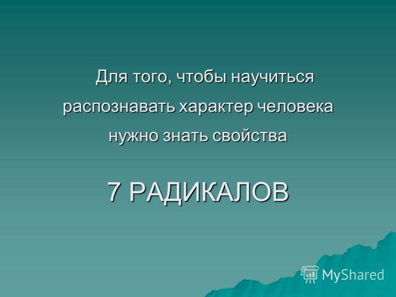 Для того, чтобы научиться Для того, чтобы научиться распознавать характер человека нужно знать свойства 7 РАДИКАЛОВ