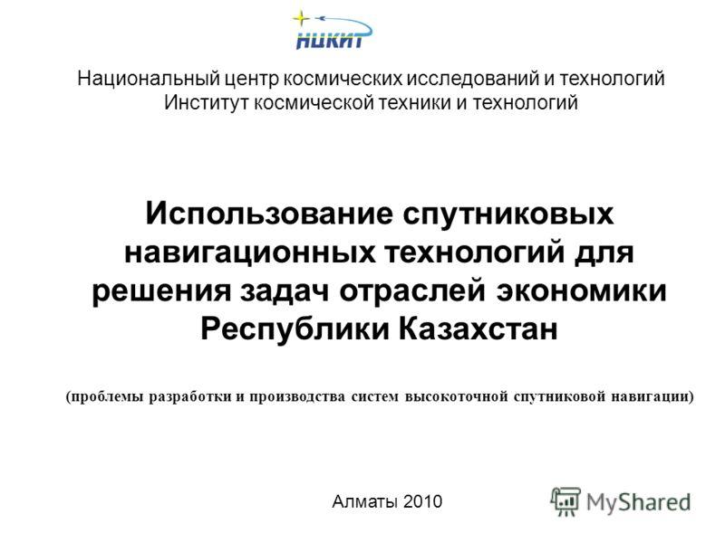 Национальный центр космических исследований и технологий Институт космической техники и технологий Использование спутниковых навигационных технологий для решения задач отраслей экономики Республики Казахстан (проблемы разработки и производства систем