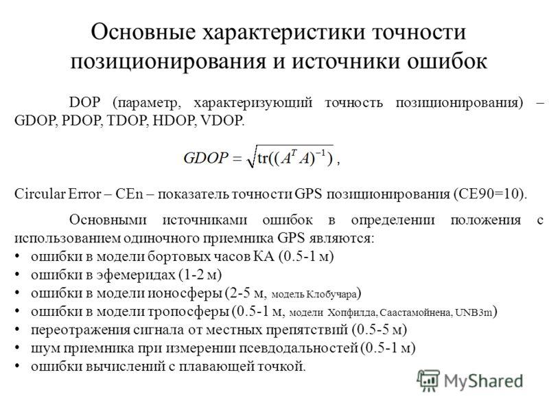 Основные характеристики точности позиционирования и источники ошибок DOP (параметр, характеризующий точность позиционирования) – GDOP, PDOP, TDOP, HDOP, VDOP. Circular Error – CЕn – показатель точности GPS позиционирования (СЕ90=10). Основными источн