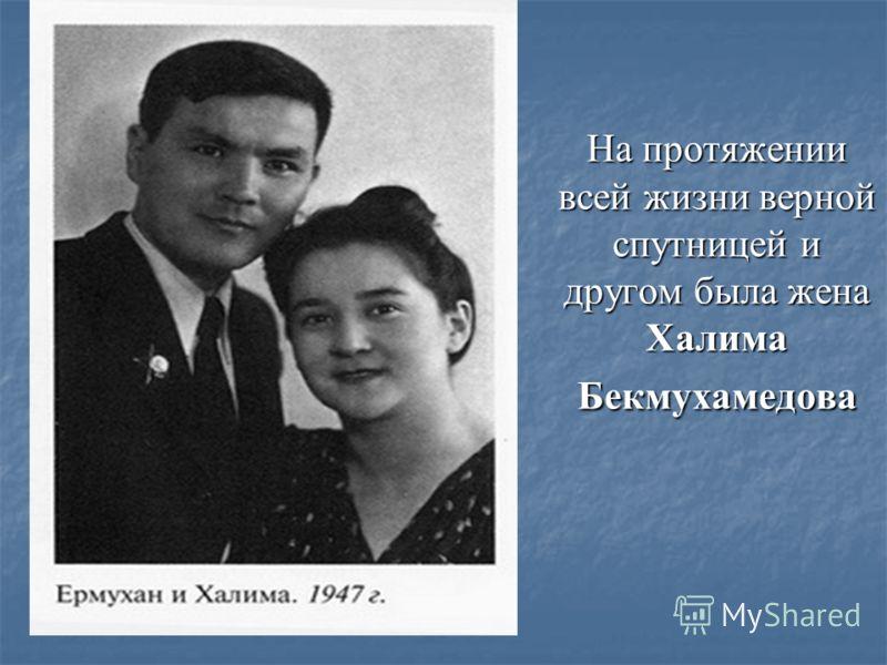 На протяжении всей жизни верной спутницей и другом была жена Халима Бекмухамедова