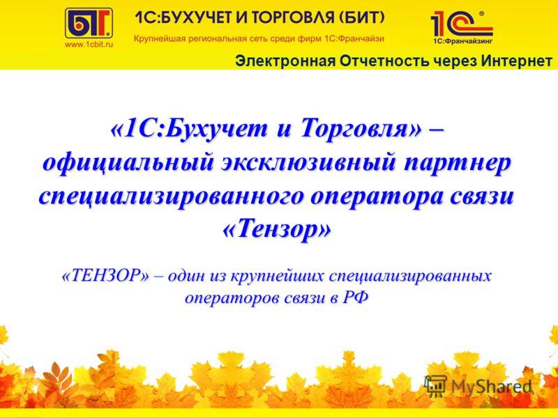 «ТЕНЗОР» – один из крупнейших специализированных операторов связи в РФ «1С:Бухучет и Торговля» – официальный эксклюзивный партнер специализированного оператора связи «Тензор» Электронная Отчетность через Интернет