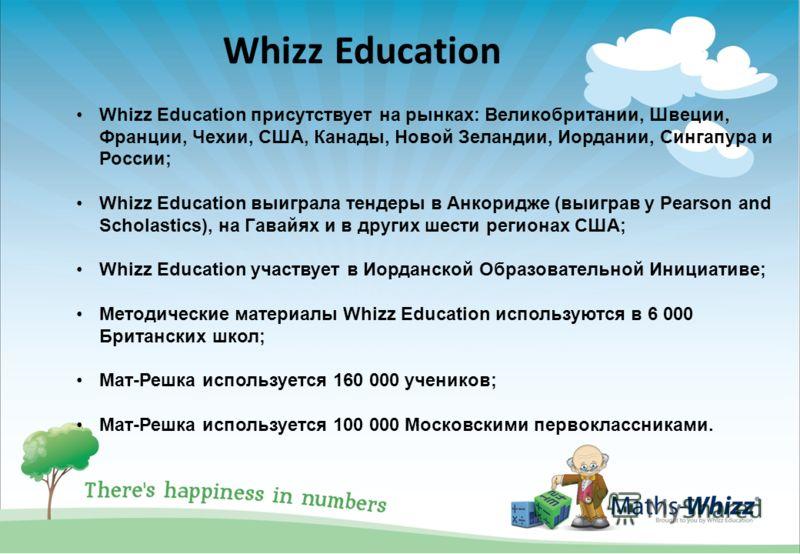 Whizz Education присутствует на рынках: Великобритании, Швеции, Франции, Чехии, США, Канады, Новой Зеландии, Иордании, Сингапура и России; Whizz Education выиграла тендеры в Анкоридже (выиграв у Pearson and Scholastics), на Гавайях и в других шести р