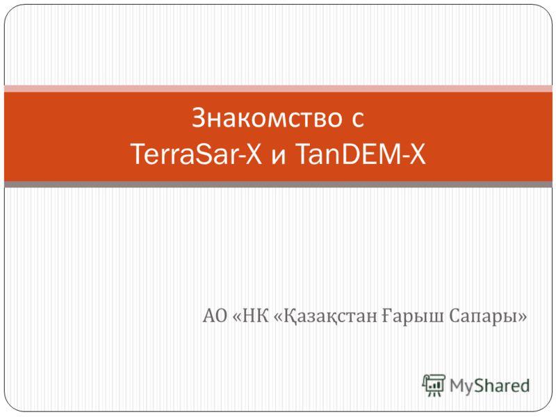 АО « НК « Қазақстан Ғарыш Сапары » Знакомство с TerraSar-X и TanDEM-X