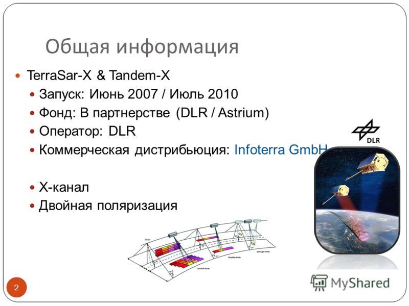 Общая информация TerraSar-X & Tandem-X Запуск: Июнь 2007 / Июль 2010 Фонд: В партнерстве (DLR / Astrium) Оператор: DLR Коммерческая дистрибьюция: Infoterra GmbH X-канал Двойная поляризация 2