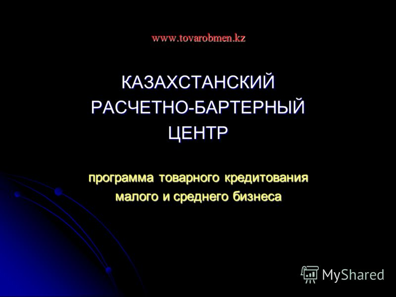 www.tovarobmen.kz КАЗАХСТАНСКИЙРАСЧЕТНО-БАРТЕРНЫЙЦЕНТР программа товарного кредитования малого и среднего бизнеса
