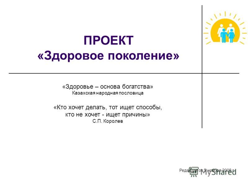 ПРОЕКТ «Здоровое поколение» «Здоровье – основа богатства» Казахская народная пословица «Кто хочет делать, тот ищет способы, кто не хочет - ищет причины» С.П. Королев Редакция от 5 ноября 2008 г.