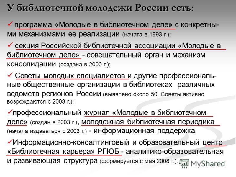 У библиотечной молодежи России есть У библиотечной молодежи России есть: программа «Молодые в библиотечном деле» с конкретны- ми механизмами ее реализации (начата в 1993 г.); секция Российской библиотечной ассоциации «Молодые в библиотечном деле» сов