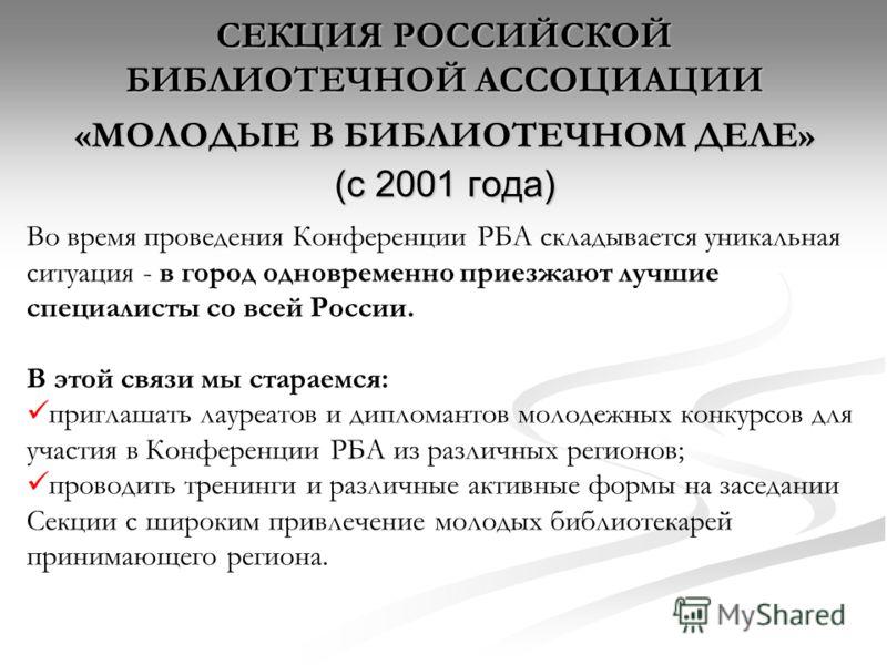 СЕКЦИЯ РОССИЙСКОЙ БИБЛИОТЕЧНОЙ АССОЦИАЦИИ «МОЛОДЫЕ В БИБЛИОТЕЧНОМ ДЕЛЕ» (с 2001 года) Во время проведения Конференции РБА складывается уникальная ситуация - в город одновременно приезжают лучшие специалисты со всей России. В этой связи мы стараемся: