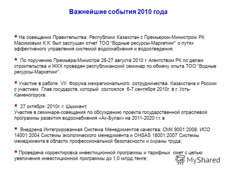 Важнейшие события 2010 года На совещании Правительства Республики Казахстан с Премьером-Министром РК Масимовым К.К. был заслушан отчет ТОО Водные ресурсы-Маркетинг о путях эффективного управления системой водоснабжения и водоотведения. По поручению П
