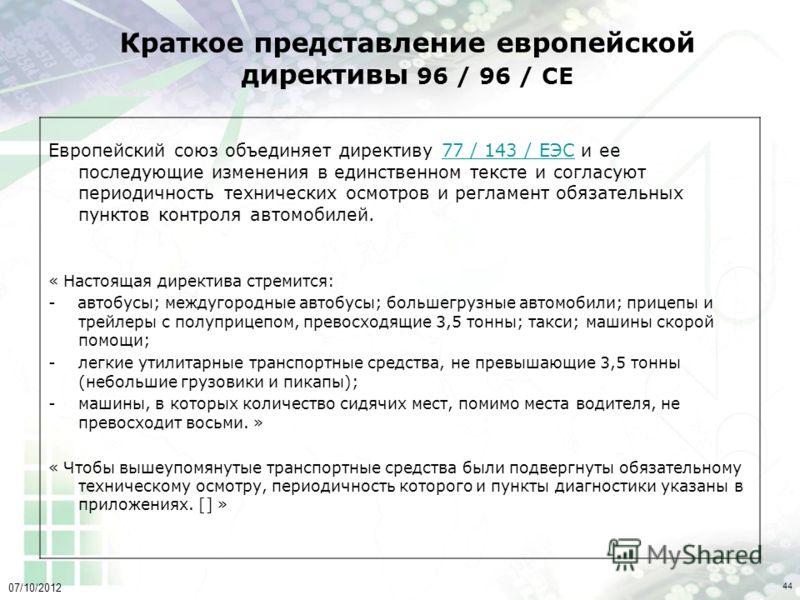 02/08/2012 44 Краткое представление европейской директивы 96 / 96 / СЕ Европейский союз объединяет директиву 77 / 143 / ЕЭС и ее последующие изменения в единственном тексте и согласуют периодичность технических осмотров и регламент обязательных пункт