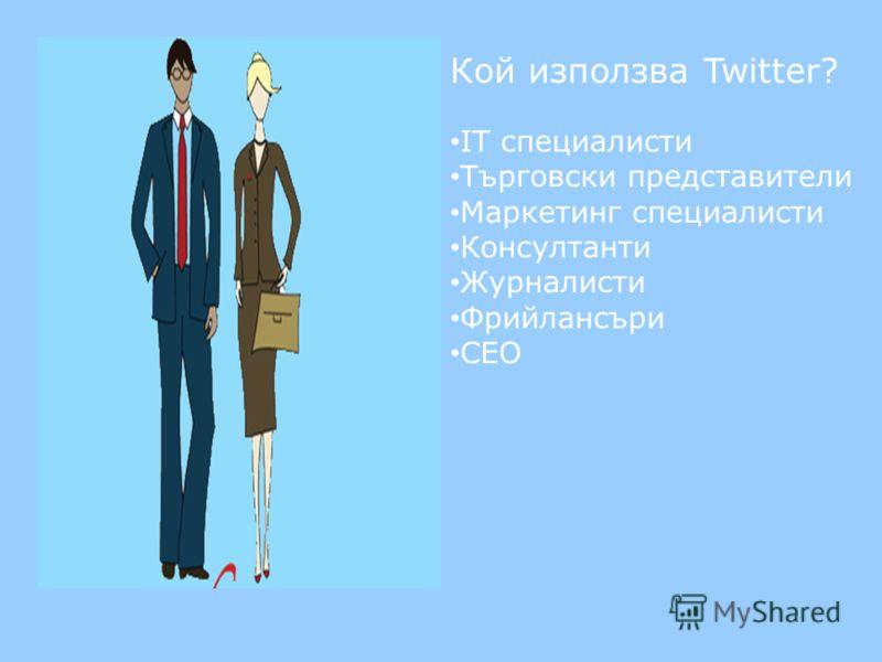 Кой използва Twitter? IT специалисти Търговски представители Маркетинг специалисти Консултанти Журналисти Фрийлансъри CEO
