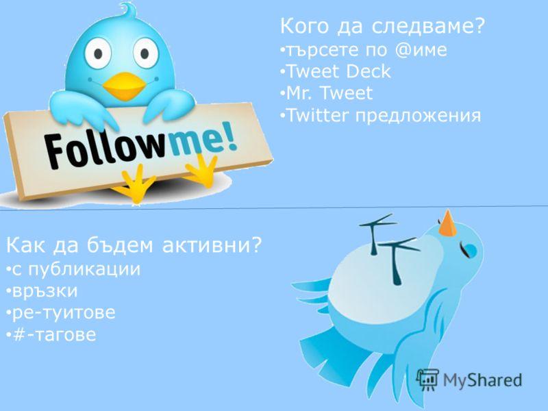 Кого да следваме? търсете по @име Tweet Deck Mr. Tweet Twitter предложения Как да бъдем активни? с публикации връзки ре-туитове #-тагове