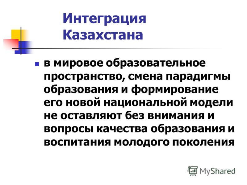 Интеграция Казахстана в мировое образовательное пространство, смена парадигмы образования и формирование его новой национальной модели не оставляют без внимания и вопросы качества образования и воспитания молодого поколения