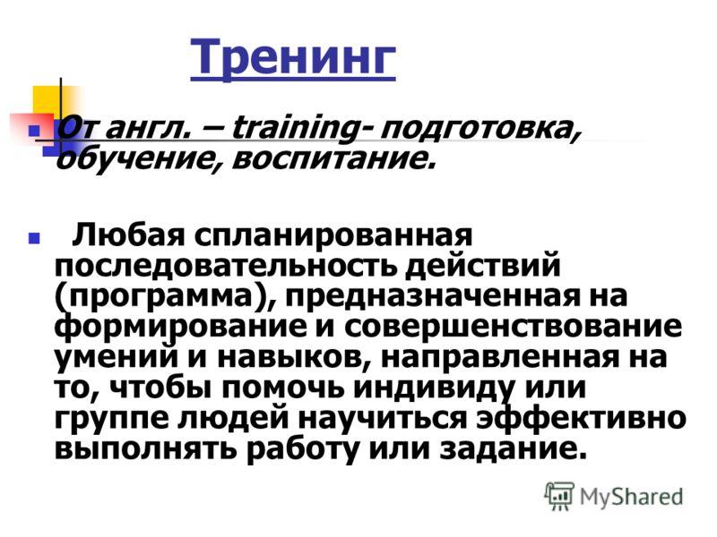 Тренинг От англ. – training- подготовка, обучение, воспитание. Любая спланированная последовательность действий (программа), предназначенная на формирование и совершенствование умений и навыков, направленная на то, чтобы помочь индивиду или группе лю