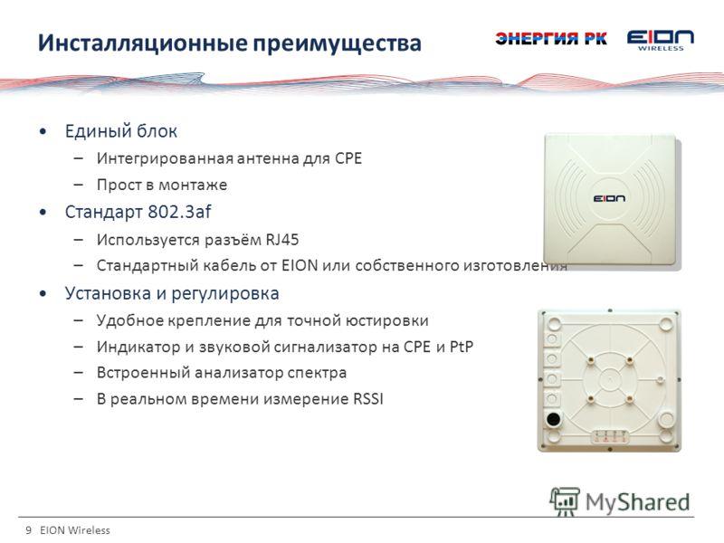 9 EION Wireless Инсталляционные преимущества Единый блок –Интегрированная антенна для CPE –Прост в монтаже Стандарт 802.3af –Используется разъём RJ45 –Стандартный кабель от EION или собственного изготовления Установка и регулировка –Удобное крепление