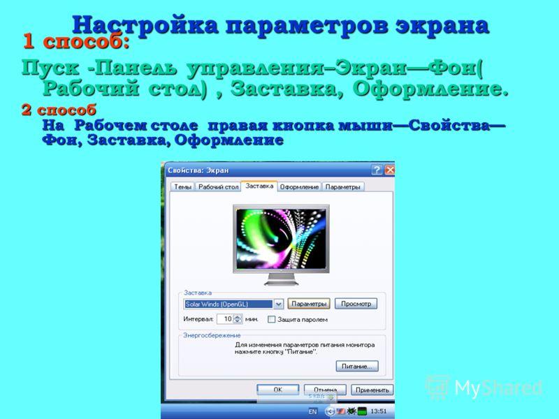 Настройка параметров экрана 1 способ: Пуск -Панель управления–ЭкранФон( Рабочий стол), Заставка, Оформление. 2 способ На Рабочем столе правая кнопка мышиСвойства Фон, Заставка, Оформление