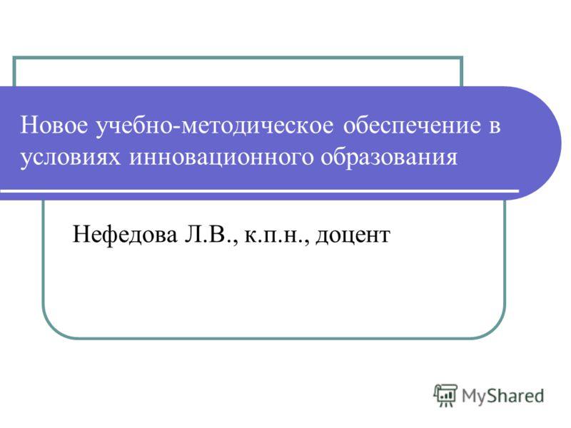 Новое учебно-методическое обеспечение в условиях инновационного образования Нефедова Л.В., к.п.н., доцент