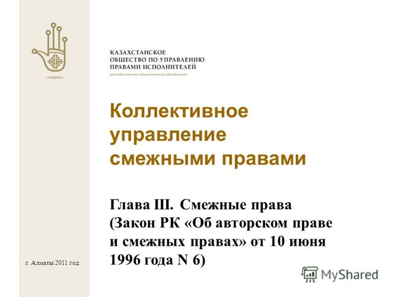Коллективное управление смежными правами Глава III. Смежные права (Закон РК «Об авторском праве и смежных правах» от 10 июня 1996 года N 6) г. Алматы 2011 год