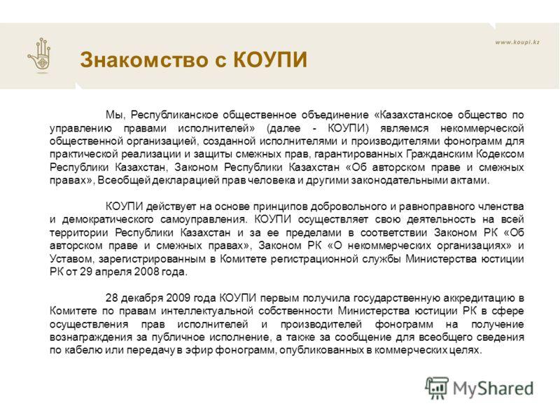 Мы, Республиканское общественное объединение «Казахстанское общество по управлению правами исполнителей» (далее - КОУПИ) являемся некоммерческой общественной организацией, созданной исполнителями и производителями фонограмм для практической реализаци