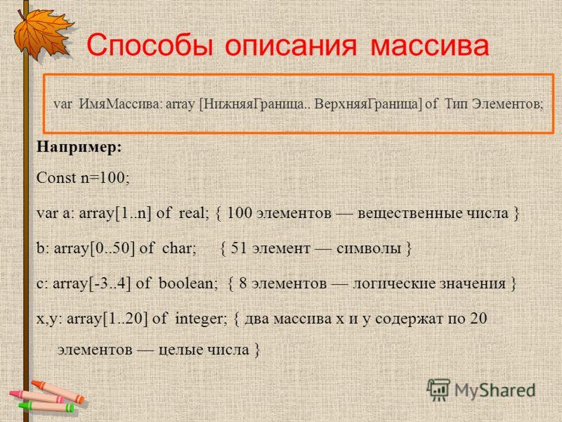 Способы описания массива Например: Const n=100; var a: array[1..n] of real; { 100 элементов вещественные числа } b: array[0..50] of char; { 51 элемент символы } с: array[-3..4] of boolean; { 8 элементов логические значения } x,y: array[1..20] of inte