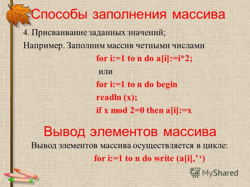 Способы заполнения массива 4. Присваивание заданных значений; Например. Заполним массив четными числами for i:=1 to n do a[i]:=i*2; или for i:=1 to n do begin readln (x); if x mod 2=0 then a[i]:=x Вывод элементов массива Вывод элементов массива осуще