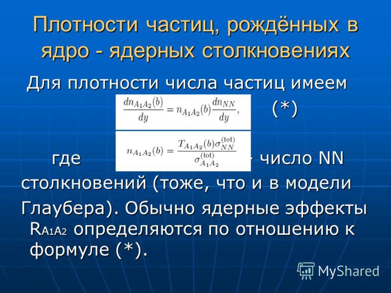 Плотности частиц, рождённых в ядро - ядерных столкновениях Для плотности числа частиц имеем Для плотности числа частиц имеем (*) (*) где - число NN где - число NN столкновений (тоже, что и в модели столкновений (тоже, что и в модели Глаубера). Обычно