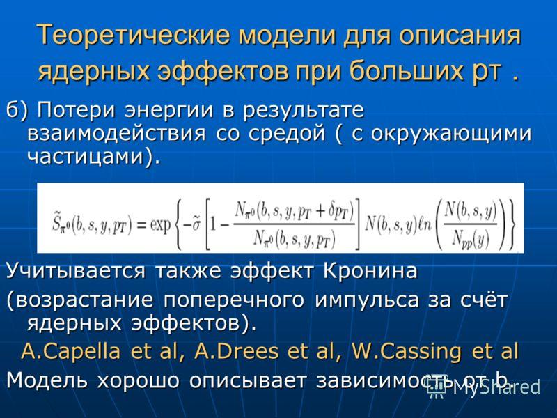 Теоретические модели для описания ядерных эффектов при больших p T. б) Потери энергии в результате взаимодействия со средой ( с окружающими частицами). Учитывается также эффект Кронина (возрастание поперечного импульса за счёт ядерных эффектов). A.Ca