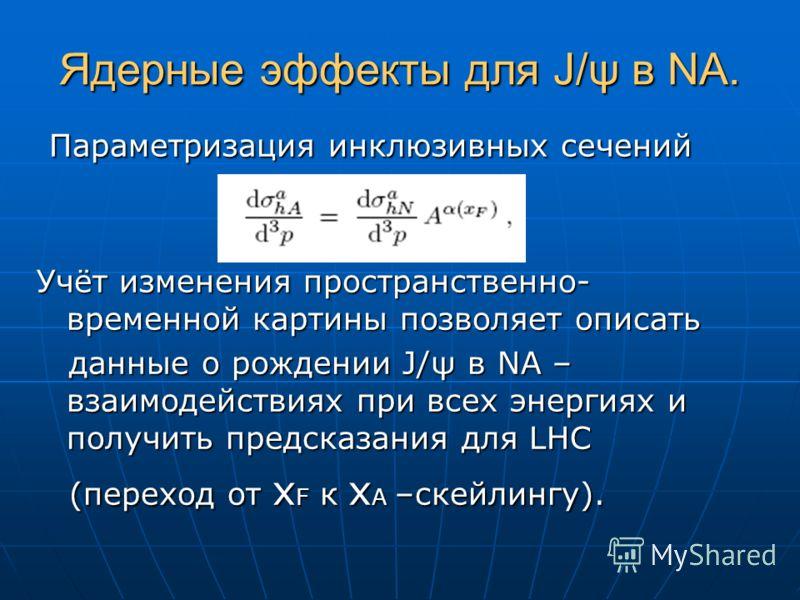 Ядерные эффекты для J/ψ в NA. Параметризация инклюзивных сечений Параметризация инклюзивных сечений Учёт изменения пространственно- временной картины позволяет описать данные о рождении J/ψ в NA – взаимодействиях при всех энергиях и получить предсказ