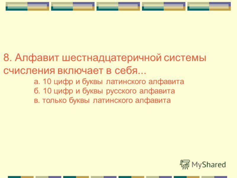 8. Алфавит шестнадцатеричной системы счисления включает в себя... а. 10 цифр и буквы латинского алфавита б. 10 цифр и буквы русского алфавита в. только буквы латинского алфавита