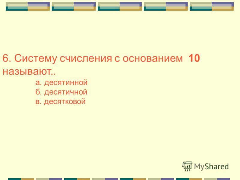 6. Систему счисления с основанием 10 называют.. а. десятинной б. десятичной в. десятковой