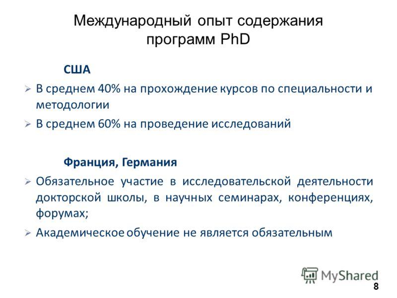 Международный опыт содержания программ PhD США В среднем 40% на прохождение курсов по специальности и методологии В среднем 60% на проведение исследований Франция, Германия Обязательное участие в исследовательской деятельности докторской школы, в нау