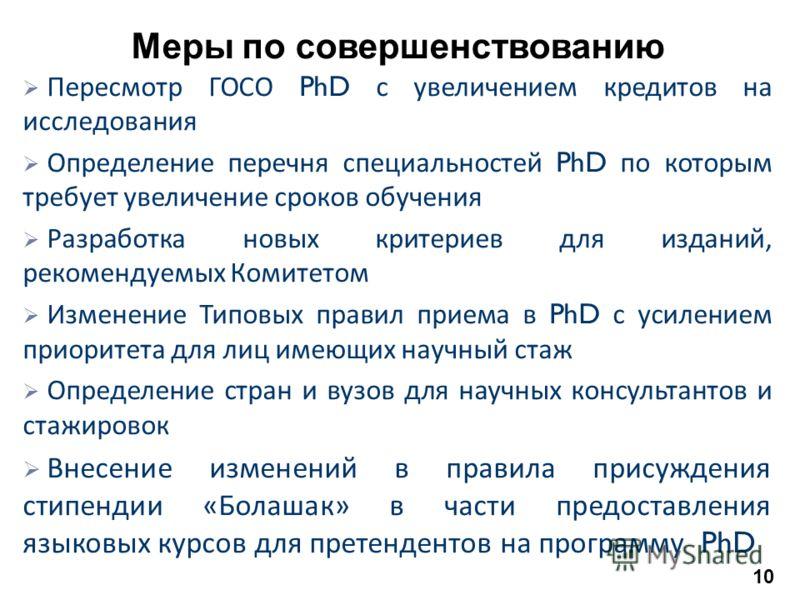 Меры по совершенствованию Пересмотр ГОСО PhD с увеличением кредитов на исследования Определение перечня специальностей PhD по которым требует увеличение сроков обучения Разработка новых критериев для изданий, рекомендуемых Комитетом Изменение Типовых