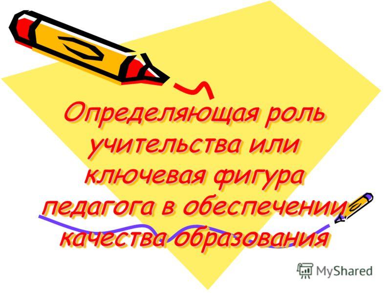 Определяющая роль учительства или ключевая фигура педагога в обеспечении качества образования Определяющая роль учительства или ключевая фигура педагога в обеспечении качества образования