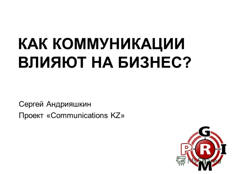 КАК КОММУНИКАЦИИ ВЛИЯЮТ НА БИЗНЕС? Сергей Андрияшкин Проект «Communications KZ»