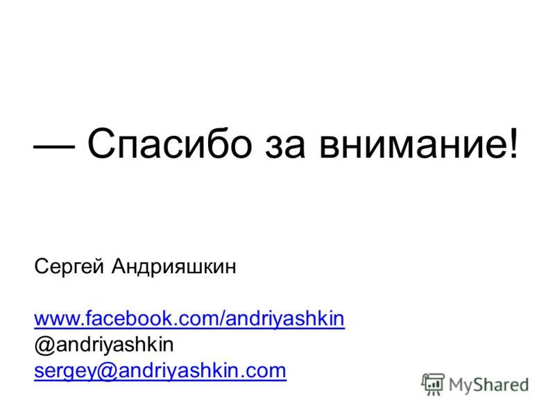 Спасибо за внимание! Сергей Андрияшкин www.facebook.com/andriyashkin @andriyashkin sergey@andriyashkin.com