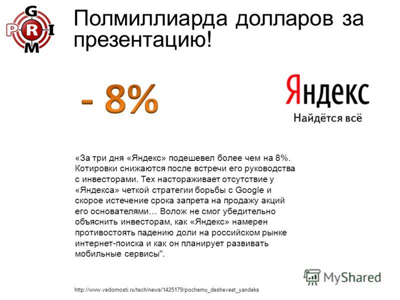 Полмиллиарда долларов за презентацию! «За три дня «Яндекс» подешевел более чем на 8%. Котировки снижаются после встречи его руководства с инвесторами. Тех настораживает отсутствие у «Яндекса» четкой стратегии борьбы с Google и скорое истечение срока