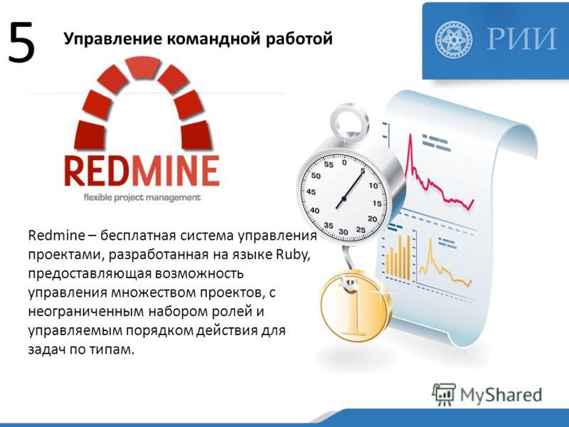 Управление командной работой 5 Redmine – бесплатная система управления проектами, разработанная на языке Ruby, предоставляющая возможность управления множеством проектов, с неограниченным набором ролей и управляемым порядком действия для задач по тип